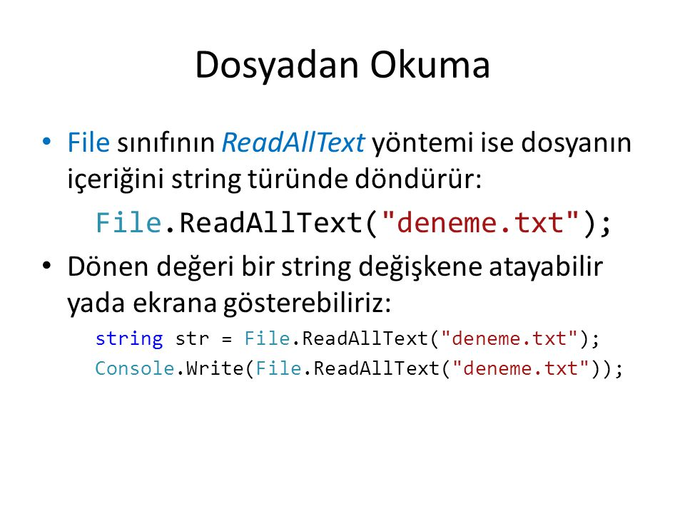 Dosyadan Okuma File sınıfının ReadAllText yöntemi ise dosyanın içeriğini string türünde döndürür: File.ReadAllText( deneme.txt ); Dönen değeri bir string değişkene atayabilir yada ekrana gösterebiliriz: string str = File.ReadAllText( deneme.txt ); Console.Write(File.ReadAllText( deneme.txt ));