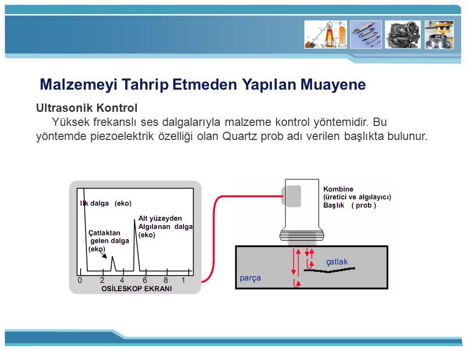 Malzemeyi Tahrip Etmeden Yapılan Muayene Ultrasonik Kontrol Yüksek frekanslı ses dalgalarıyla malzeme kontrol yöntemidir. Bu yöntemde piezoelektrik öz