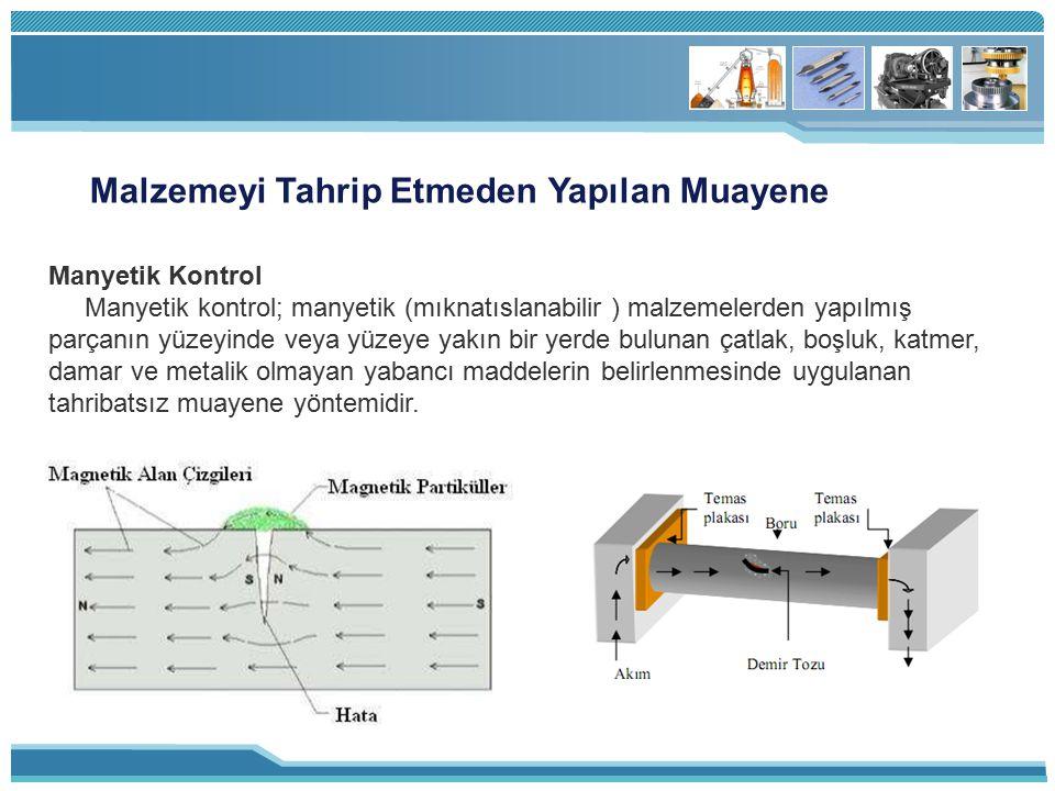 Malzemeyi Tahrip Etmeden Yapılan Muayene Manyetik Kontrol Manyetik kontrol; manyetik (mıknatıslanabilir ) malzemelerden yapılmış parçanın yüzeyinde ve