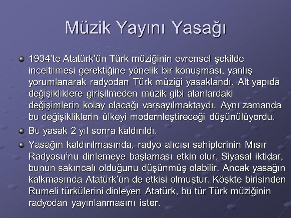 Müzik Yayını Yasağı 1934'te Atatürk'ün Türk müziğinin evrensel şekilde inceltilmesi gerektiğine yönelik bir konuşması, yanlış yorumlanarak radyodan Tü