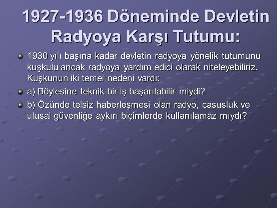 1927-1936 Döneminde Devletin Radyoya Karşı Tutumu: 1930 yılı başına kadar devletin radyoya yönelik tutumunu kuşkulu ancak radyoya yardım edici olarak