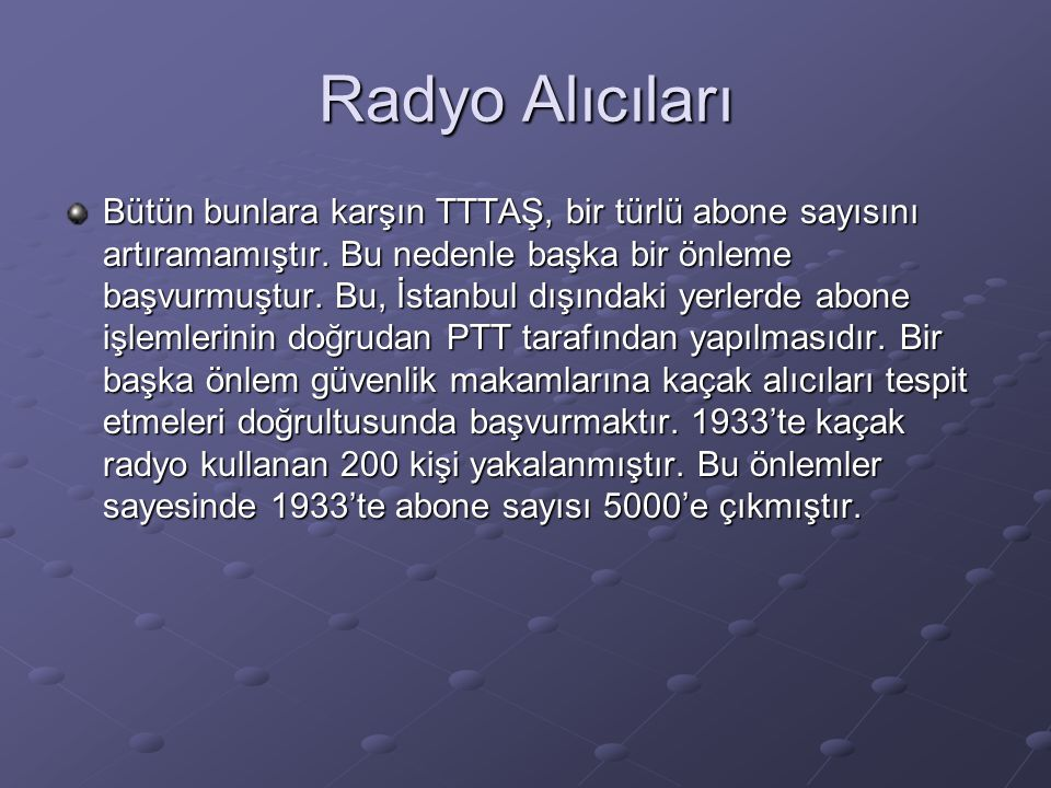 Radyo Alıcıları Bütün bunlara karşın TTTAŞ, bir türlü abone sayısını artıramamıştır. Bu nedenle başka bir önleme başvurmuştur. Bu, İstanbul dışındaki