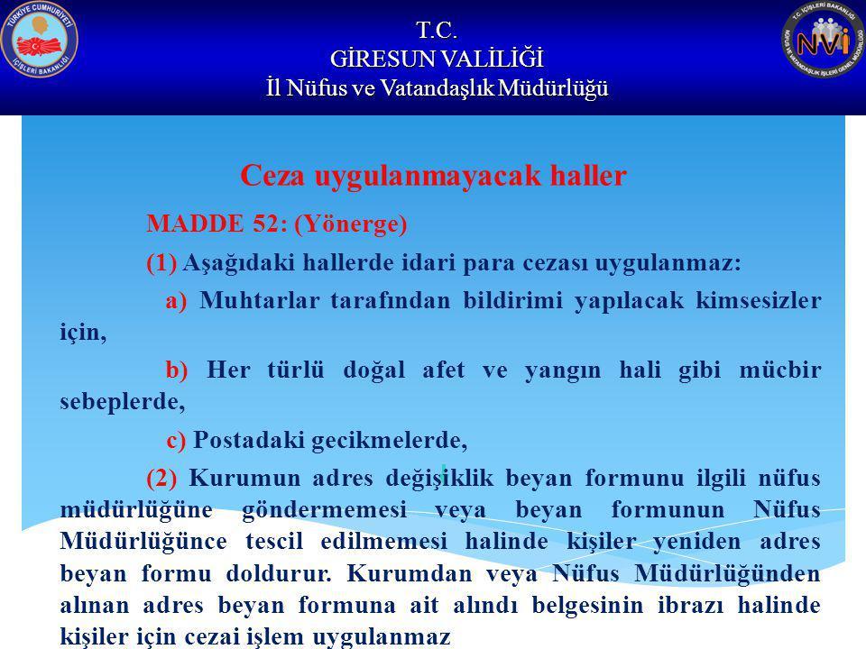 T.C. GİRESUN VALİLİĞİ İl Nüfus ve Vatandaşlık Müdürlüğü Ceza uygulanmayacak haller MADDE 52: (Yönerge) (1) Aşağıdaki hallerde idari para cezası uygula