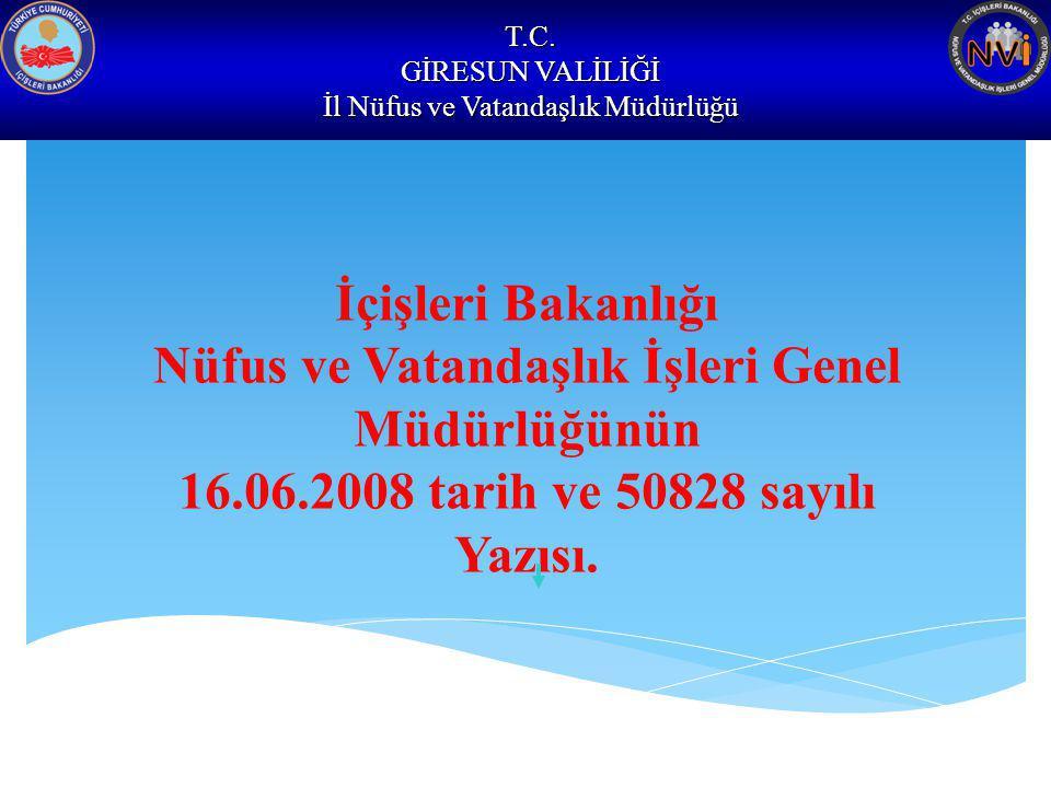 T.C. GİRESUN VALİLİĞİ İl Nüfus ve Vatandaşlık Müdürlüğü İçişleri Bakanlığı Nüfus ve Vatandaşlık İşleri Genel Müdürlüğünün 16.06.2008 tarih ve 50828 sa