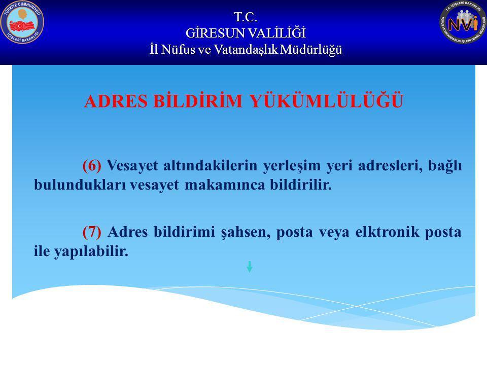 T.C. GİRESUN VALİLİĞİ İl Nüfus ve Vatandaşlık Müdürlüğü ADRES BİLDİRİM YÜKÜMLÜLÜĞÜ (6) Vesayet altındakilerin yerleşim yeri adresleri, bağlı bulundukl