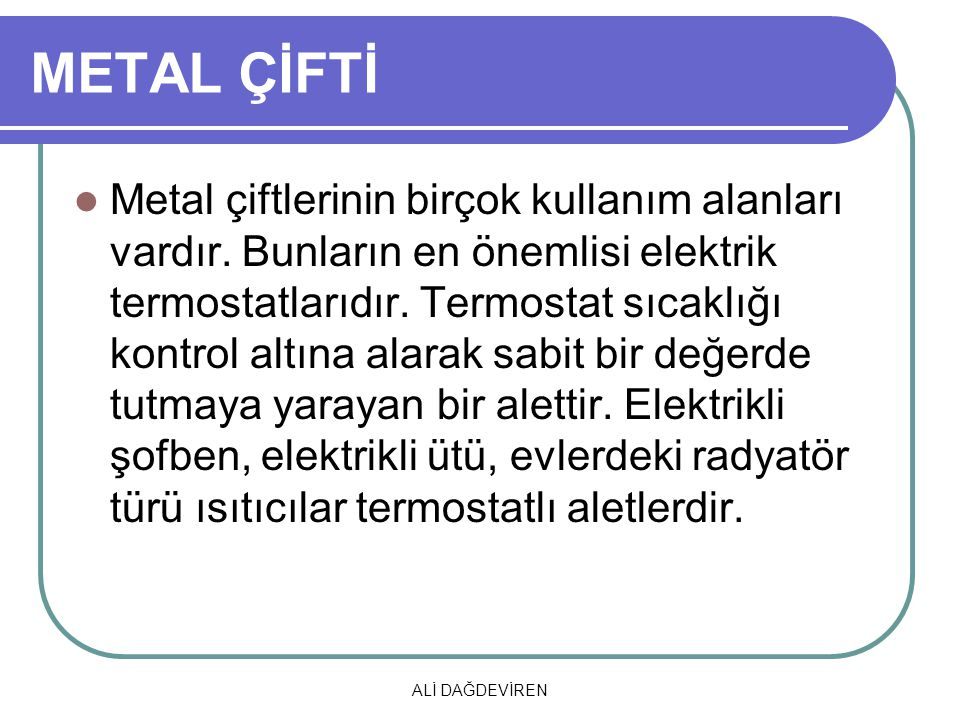 ALİ DAĞDEVİREN METAL ÇİFTİ Metal çiftlerinin birçok kullanım alanları vardır. Bunların en önemlisi elektrik termostatlarıdır. Termostat sıcaklığı kont