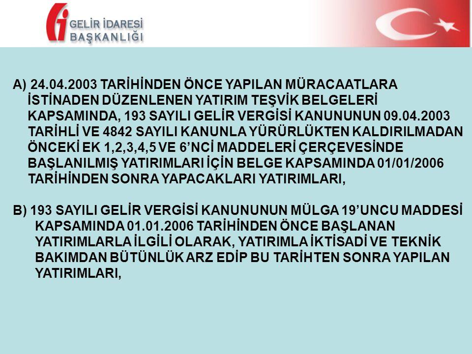 A)24.04.2003 TARİHİNDEN ÖNCE YAPILAN MÜRACAATLARA İSTİNADEN DÜZENLENEN YATIRIM TEŞVİK BELGELERİ KAPSAMINDA, 193 SAYILI GELİR VERGİSİ KANUNUNUN 09.04.2