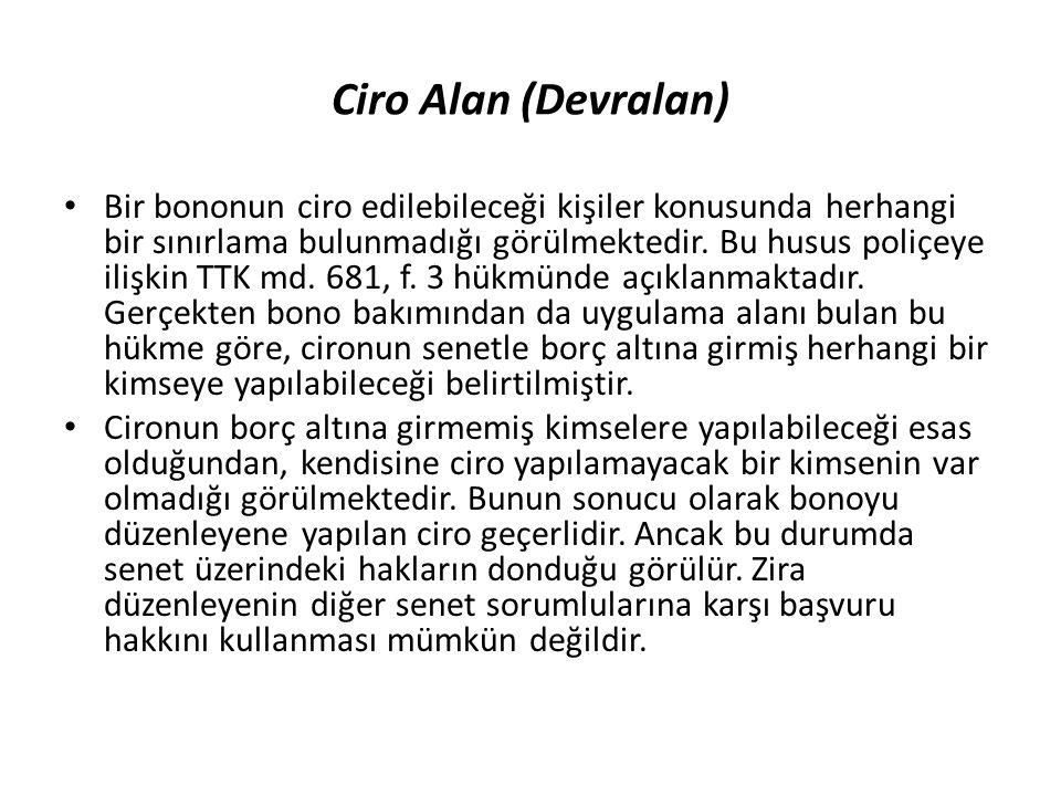 Ciro Alan (Devralan) Bir bononun ciro edilebileceği kişiler konusunda herhangi bir sınırlama bulunmadığı görülmektedir. Bu husus poliçeye ilişkin TTK