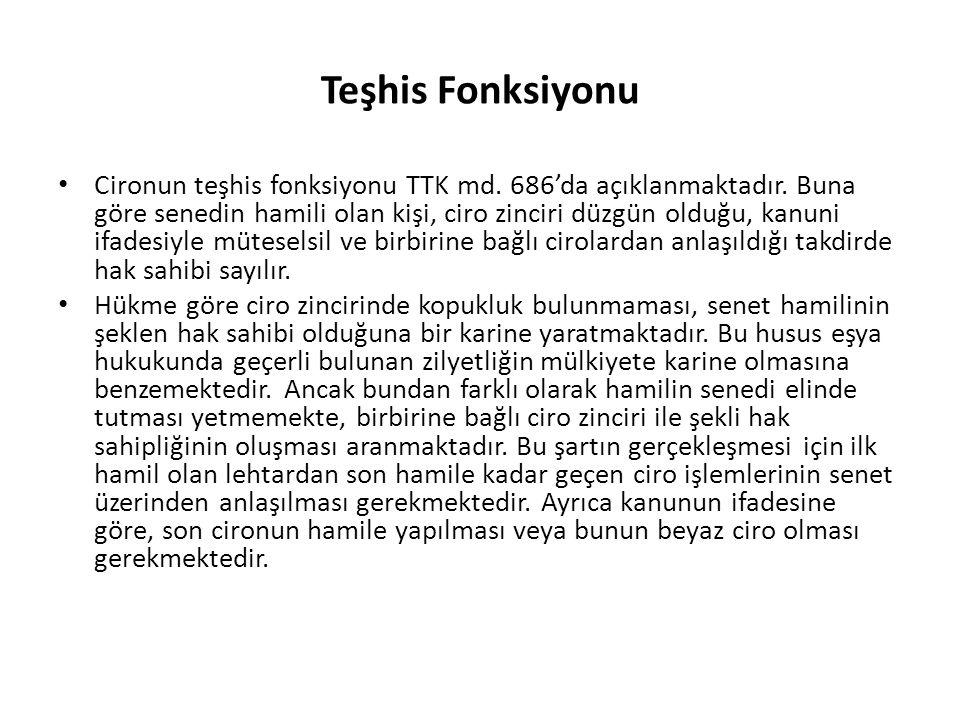Teşhis Fonksiyonu Cironun teşhis fonksiyonu TTK md. 686'da açıklanmaktadır. Buna göre senedin hamili olan kişi, ciro zinciri düzgün olduğu, kanuni ifa