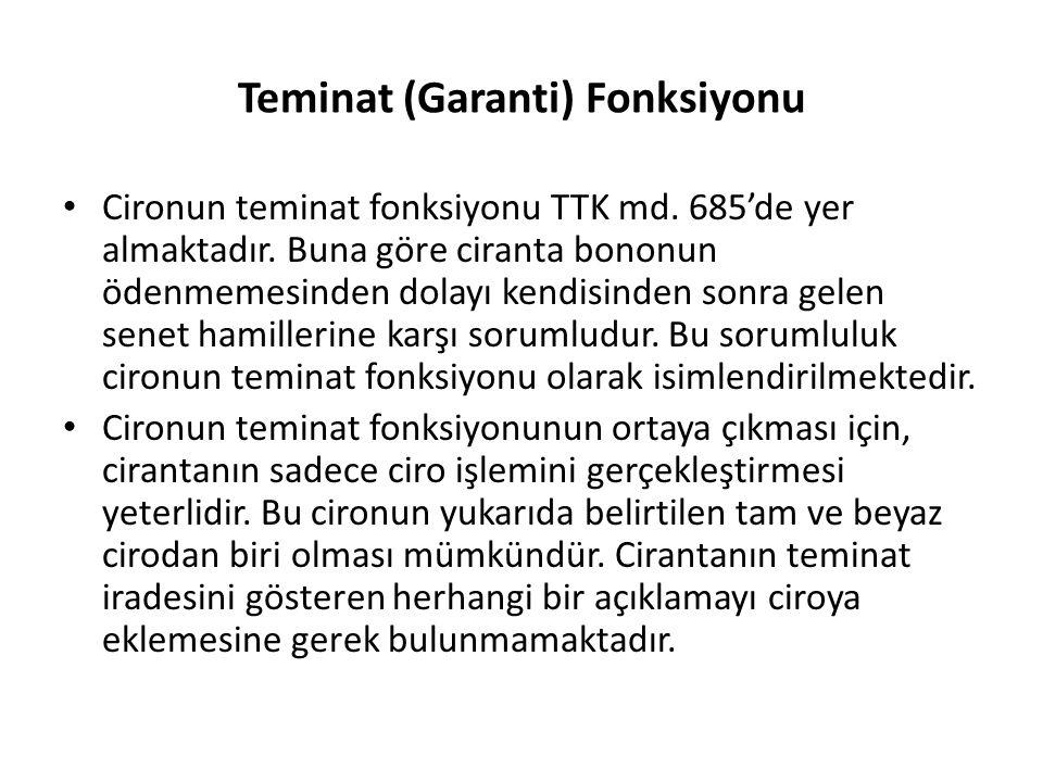 Teminat (Garanti) Fonksiyonu Cironun teminat fonksiyonu TTK md. 685'de yer almaktadır. Buna göre ciranta bononun ödenmemesinden dolayı kendisinden son