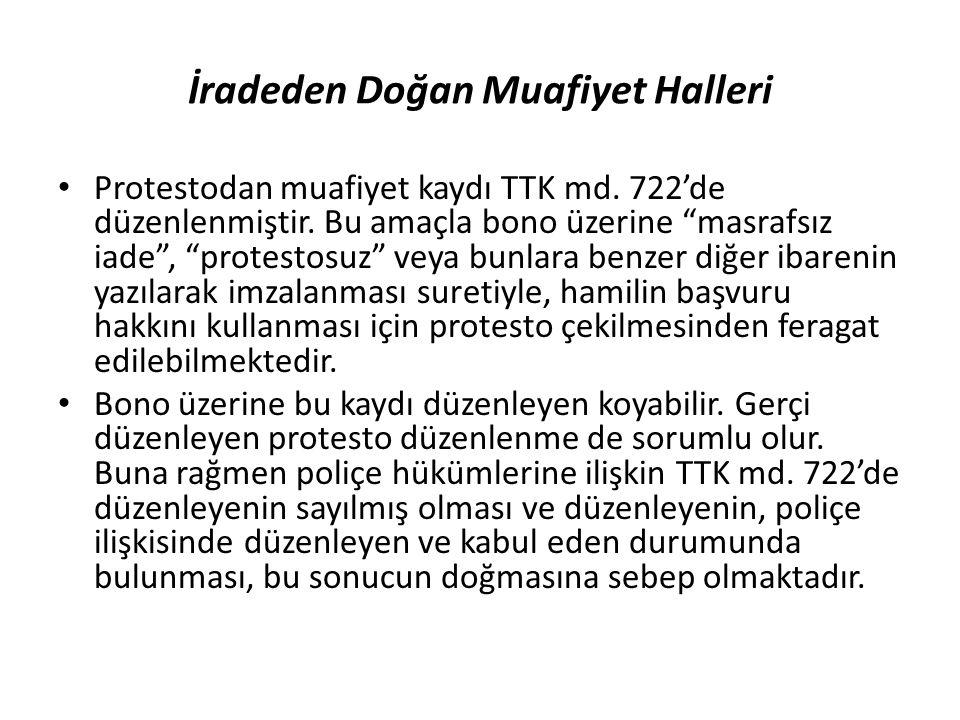"""İradeden Doğan Muafiyet Halleri Protestodan muafiyet kaydı TTK md. 722'de düzenlenmiştir. Bu amaçla bono üzerine """"masrafsız iade"""", """"protestosuz"""" veya"""