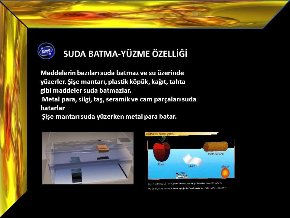 SUDA BATMA-YÜZME ÖZELLİĞİ Maddelerin bazıları suda batmaz ve su üzerinde yüzerler. Şişe mantarı, plastik köpük, kağıt, tahta gibi maddeler suda batmaz