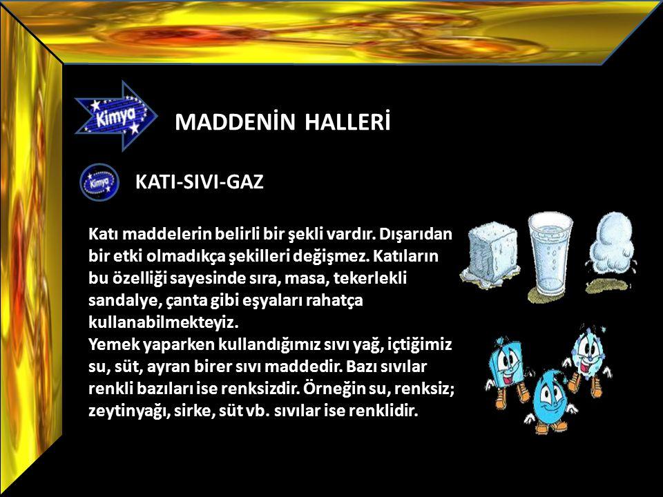 MADDENİN HALLERİ KATI-SIVI-GAZ Katı maddelerin belirli bir şekli vardır. Dışarıdan bir etki olmadıkça şekilleri değişmez. Katıların bu özelliği sayesi