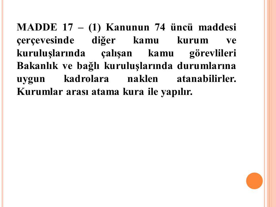 MADDE 17 – (1) Kanunun 74 üncü maddesi çerçevesinde diğer kamu kurum ve kuruluşlarında çalışan kamu görevlileri Bakanlık ve bağlı kuruluşlarında durum