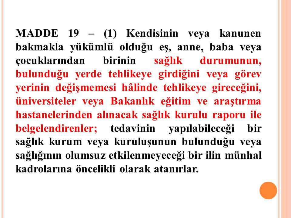 MADDE 19 – (1) Kendisinin veya kanunen bakmakla yükümlü olduğu eş, anne, baba veya çocuklarından birinin sağlık durumunun, bulunduğu yerde tehlikeye g