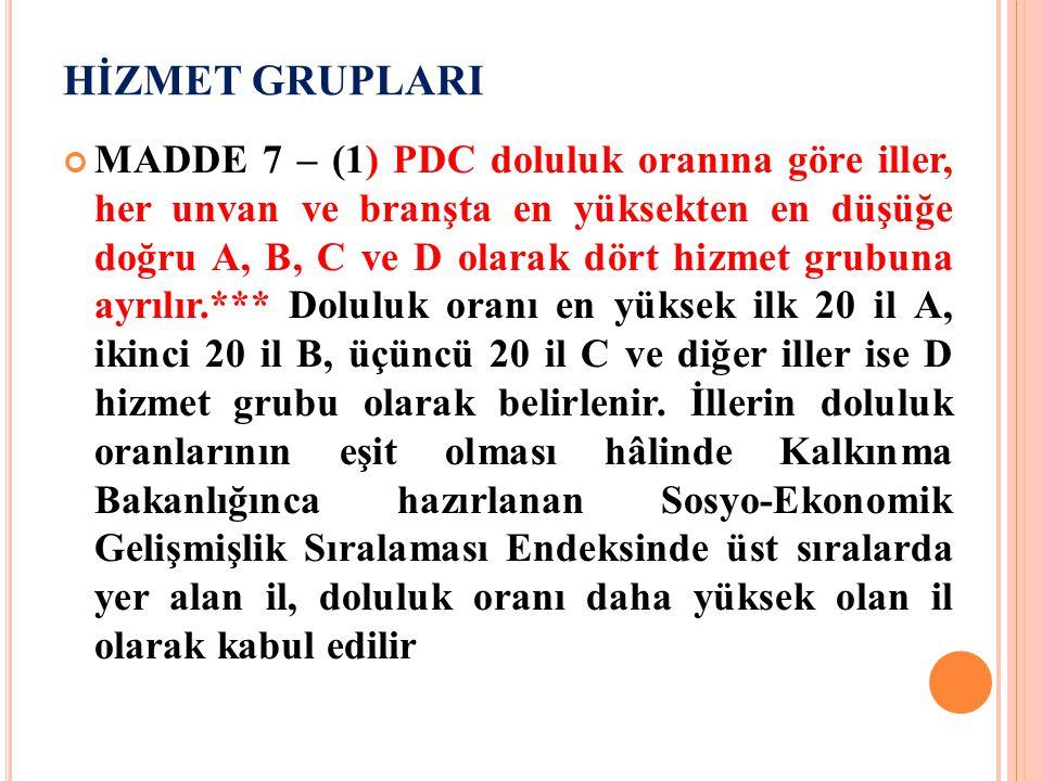 HİZMET GRUPLARI MADDE 7 – (1) PDC doluluk oranına göre iller, her unvan ve branşta en yüksekten en düşüğe doğru A, B, C ve D olarak dört hizmet grubun