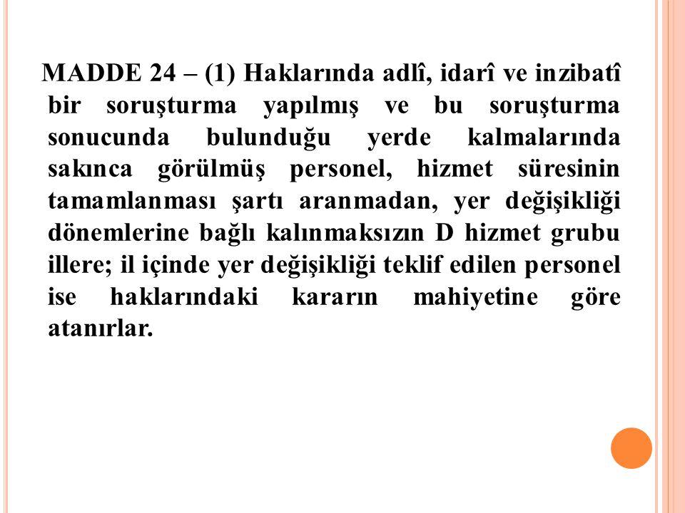 MADDE 24 – (1) Haklarında adlî, idarî ve inzibatî bir soruşturma yapılmış ve bu soruşturma sonucunda bulunduğu yerde kalmalarında sakınca görülmüş per