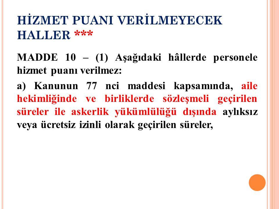 HİZMET PUANI VERİLMEYECEK HALLER *** MADDE 10 – (1) Aşağıdaki hâllerde personele hizmet puanı verilmez: a) Kanunun 77 nci maddesi kapsamında, aile hek
