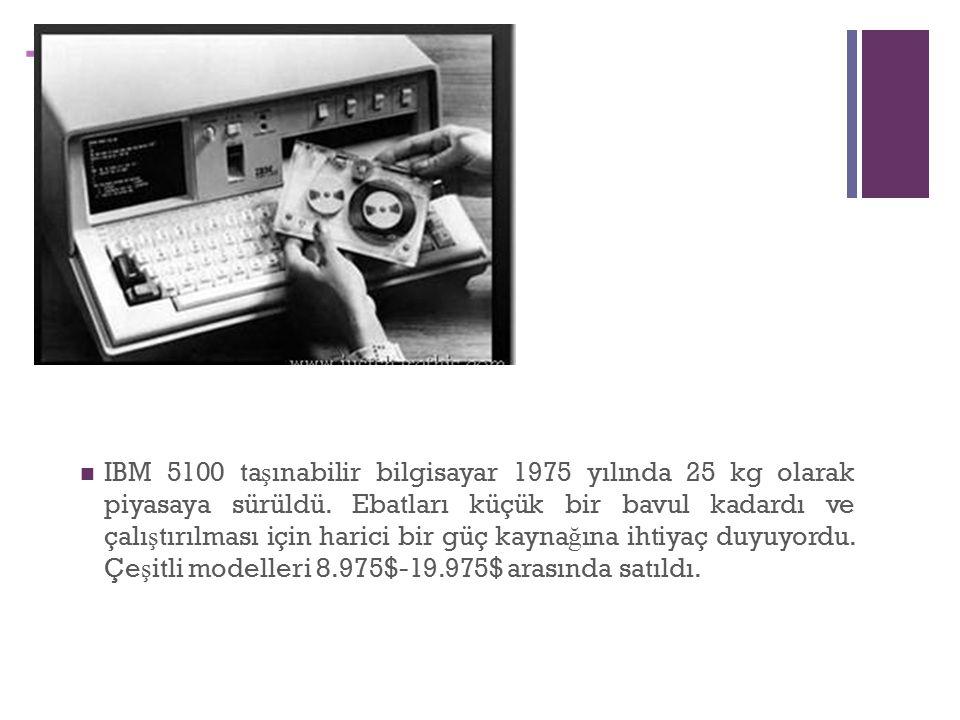 + IBM 5100 ta ş ınabilir bilgisayar 1975 yılında 25 kg olarak piyasaya sürüldü.