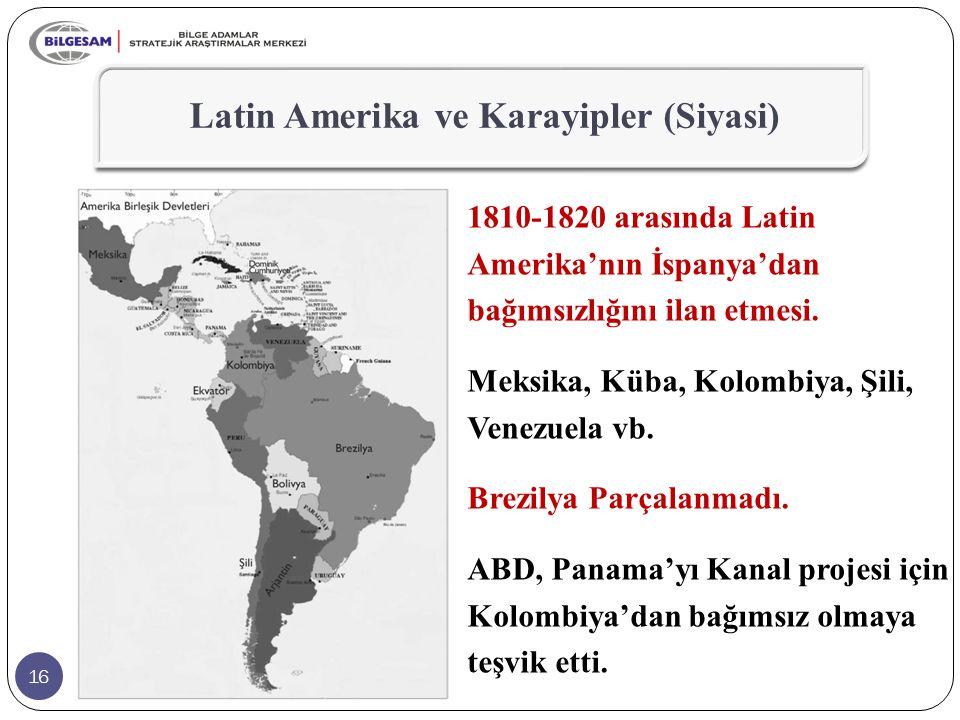 16 Latin Amerika ve Karayipler (Siyasi) 1810-1820 arasında Latin Amerika'nın İspanya'dan bağımsızlığını ilan etmesi. Meksika, Küba, Kolombiya, Şili, V