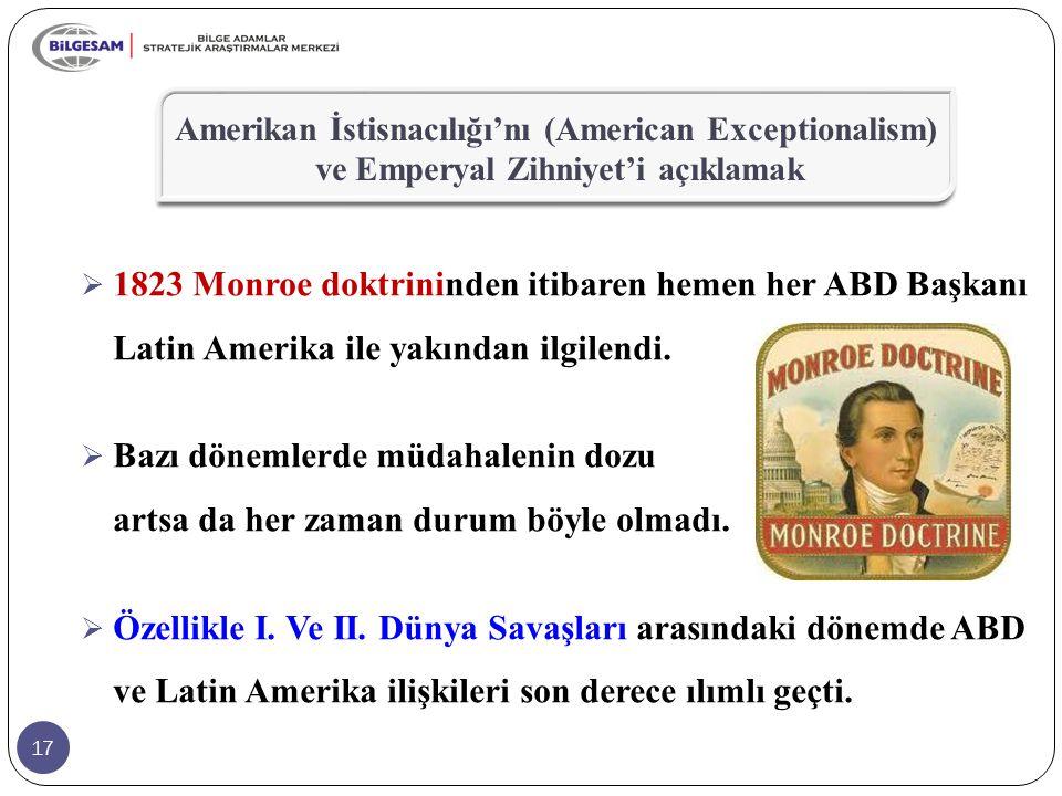 17  1823 Monroe doktrininden itibaren hemen her ABD Başkanı Latin Amerika ile yakından ilgilendi.  Bazı dönemlerde müdahalenin dozu artsa da her zam
