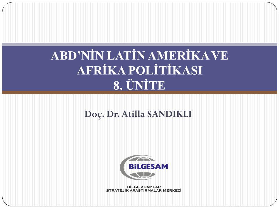 ABD'NİN LATİN AMERİKA VE AFRİKA POLİTİKASI 8. ÜNİTE Doç. Dr. Atilla SANDIKLI