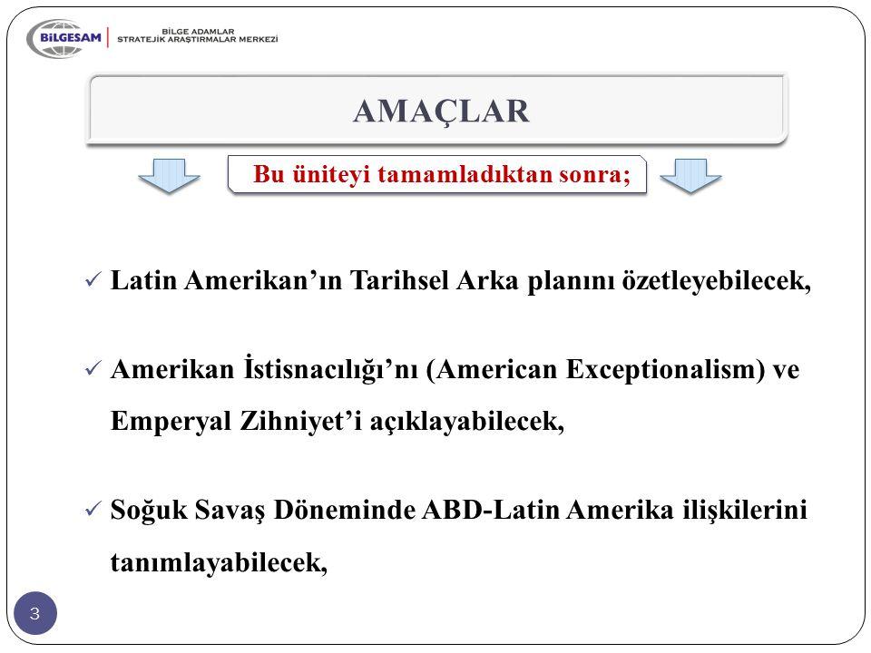 3 AMAÇLAR Bu üniteyi tamamladıktan sonra; Latin Amerikan'ın Tarihsel Arka planını özetleyebilecek, Amerikan İstisnacılığı'nı (American Exceptionalism)