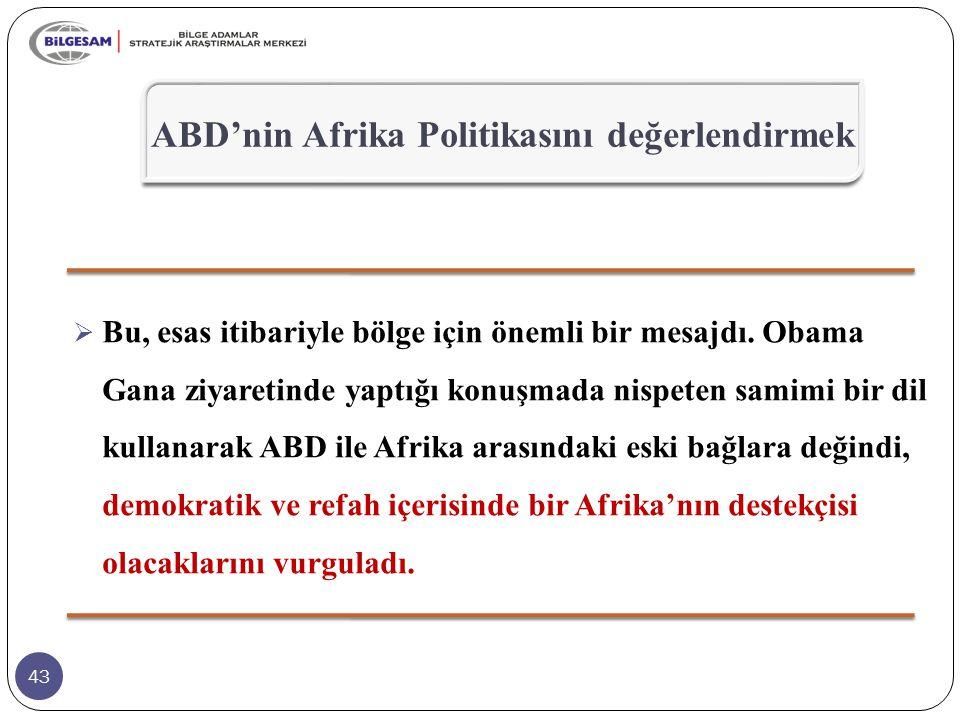 43  Bu, esas itibariyle bölge için önemli bir mesajdı. Obama Gana ziyaretinde yaptığı konuşmada nispeten samimi bir dil kullanarak ABD ile Afrika ara