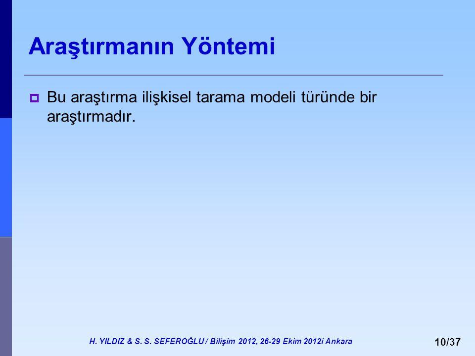 H. YILDIZ & S. S. SEFEROĞLU / Bilişim 2012, 26-29 Ekim 2012i Ankara 10/37 Araştırmanın Yöntemi  Bu araştırma ilişkisel tarama modeli türünde bir araş