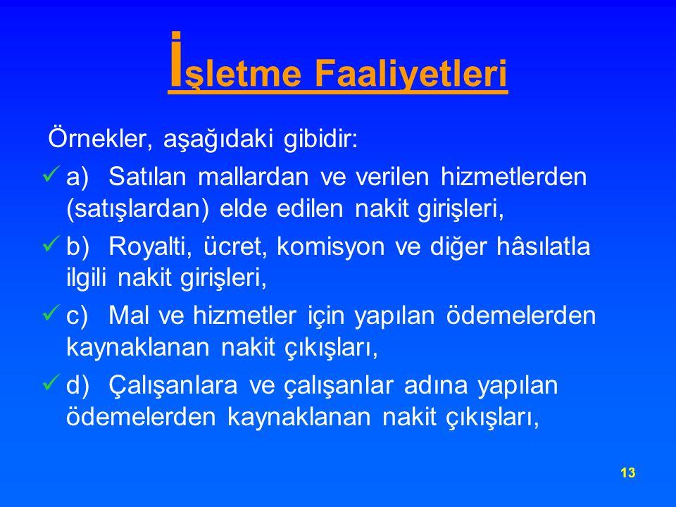 13 İ şletme Faaliyetleri Örnekler, aşağıdaki gibidir: a) Satılan mallardan ve verilen hizmetlerden (satışlardan) elde edilen nakit girişleri, b) Royal