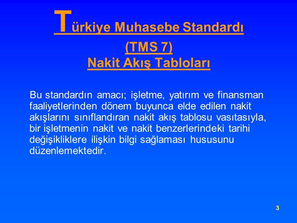 3 T ürkiye Muhasebe Standardı (TMS 7) Nakit Akış Tabloları Bu standardın amacı; işletme, yatırım ve finansman faaliyetlerinden dönem buyunca elde edil