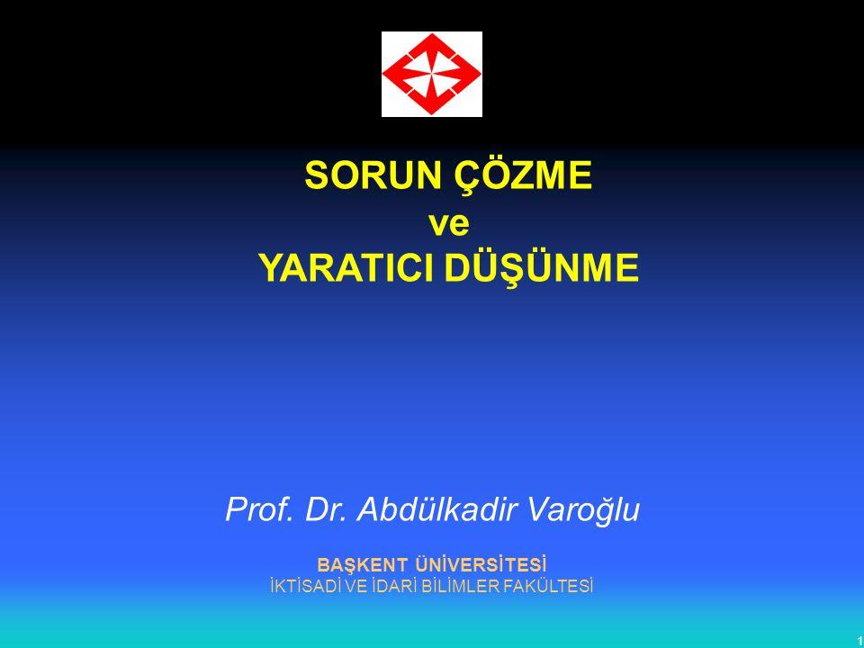 1 SORUN ÇÖZME ve YARATICI DÜŞÜNME BAŞKENT ÜNİVERSİTESİ İKTİSADİ VE İDARİ BİLİMLER FAKÜLTESİ Prof. Dr. Abdülkadir Varoğlu