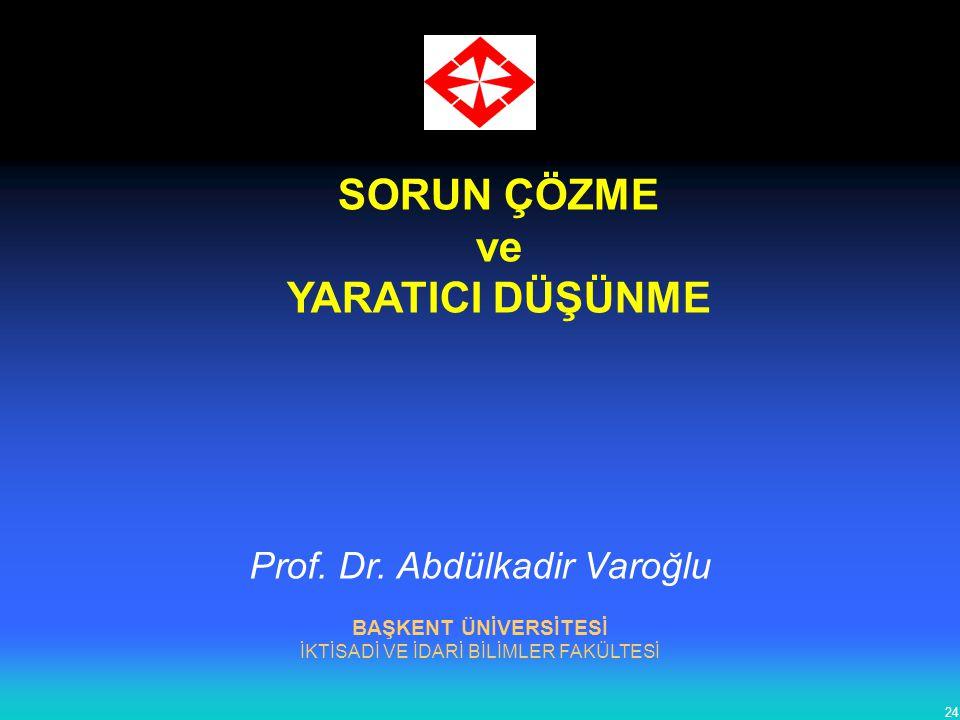 24 SORUN ÇÖZME ve YARATICI DÜŞÜNME BAŞKENT ÜNİVERSİTESİ İKTİSADİ VE İDARİ BİLİMLER FAKÜLTESİ Prof. Dr. Abdülkadir Varoğlu