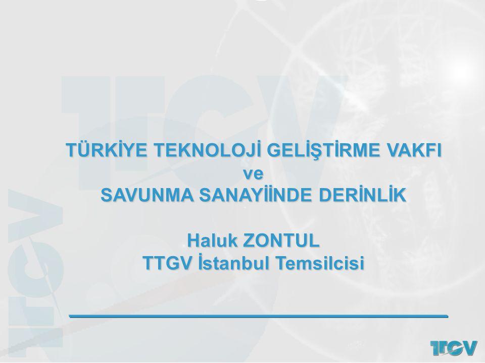 TÜRKİYE TEKNOLOJİ GELİŞTİRME VAKFI ve SAVUNMA SANAYİİNDE DERİNLİK Haluk ZONTUL TTGV İstanbul Temsilcisi