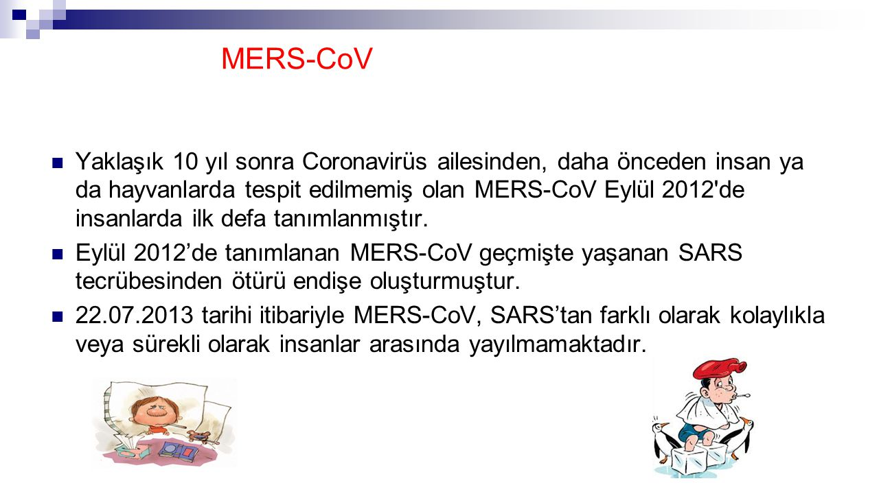MERS-CoV Yaklaşık 10 yıl sonra Coronavirüs ailesinden, daha önceden insan ya da hayvanlarda tespit edilmemiş olan MERS-CoV Eylül 2012 de insanlarda ilk defa tanımlanmıştır.