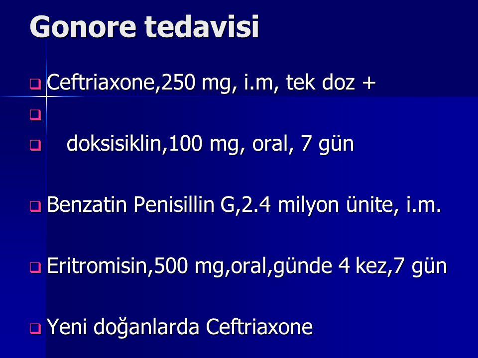 Gonore tedavisi  Ceftriaxone,250 mg, i.m, tek doz +   doksisiklin,100 mg, oral, 7 gün  Benzatin Penisillin G,2.4 milyon ünite, i.m.  Eritromisin,