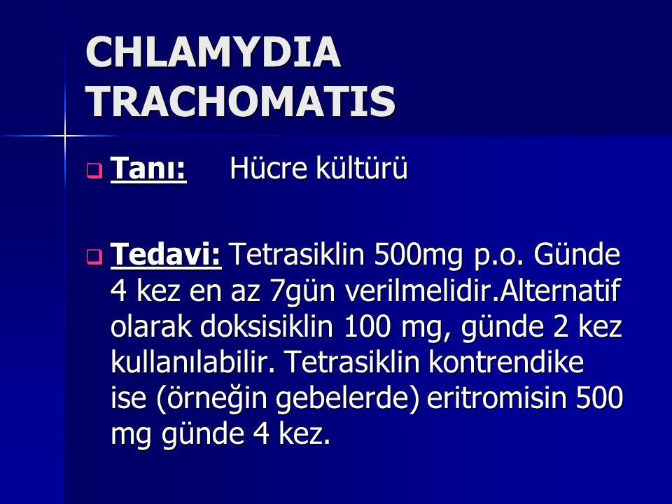 CHLAMYDIA TRACHOMATIS  Tanı: Hücre kültürü  Tedavi: Tetrasiklin 500mg p.o. Günde 4 kez en az 7gün verilmelidir.Alternatif olarak doksisiklin 100 mg,