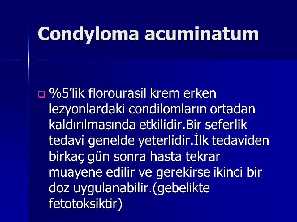 Condyloma acuminatum  %5'lik florourasil krem erken lezyonlardaki condilomların ortadan kaldırılmasında etkilidir.Bir seferlik tedavi genelde yeterli