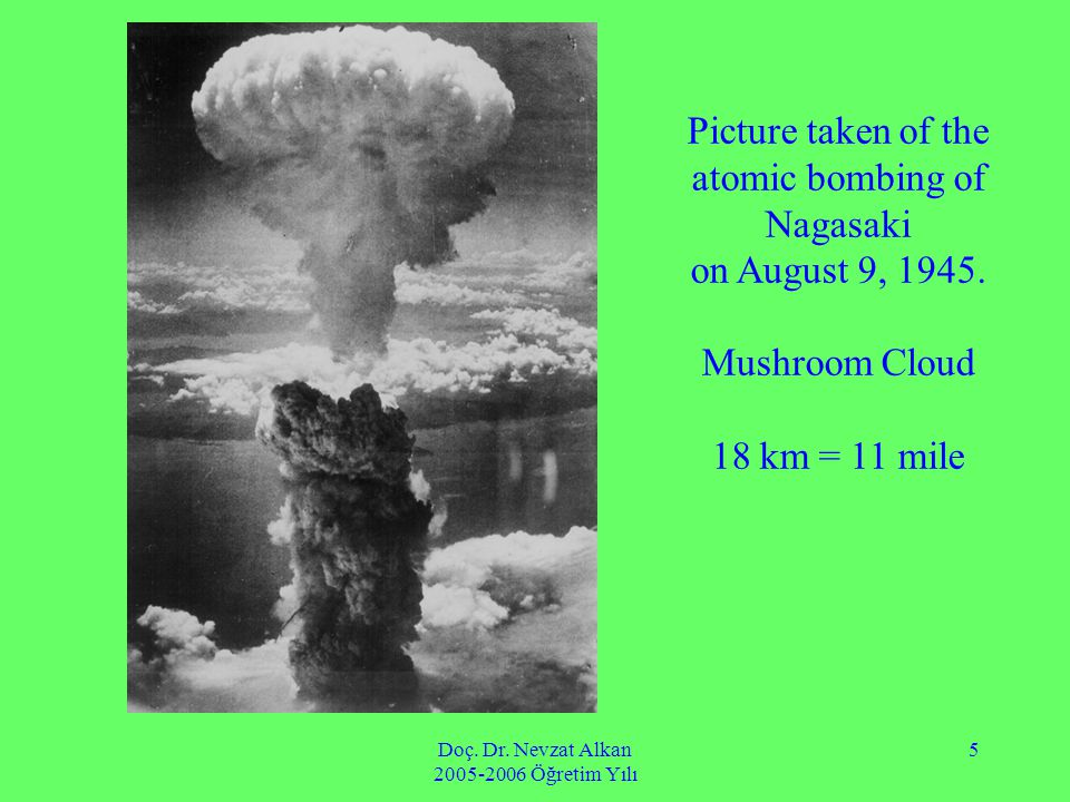 Doç. Dr. Nevzat Alkan 2005-2006 Öğretim Yılı 5 Picture taken of the atomic bombing of Nagasaki on August 9, 1945. Mushroom Cloud 18 km = 11 mile