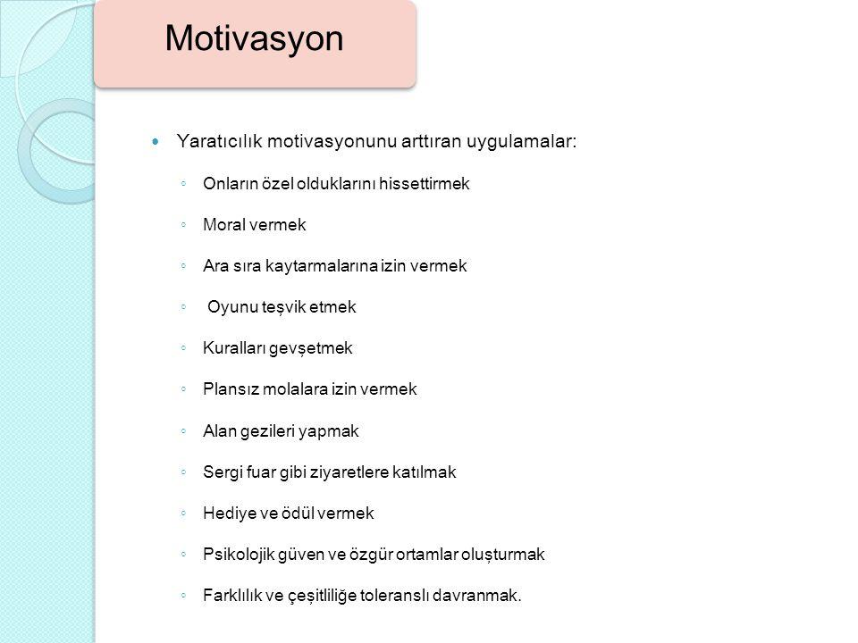 Yaratıcılık motivasyonunu arttıran uygulamalar: ◦ Onların özel olduklarını hissettirmek ◦ Moral vermek ◦ Ara sıra kaytarmalarına izin vermek ◦ Oyunu t