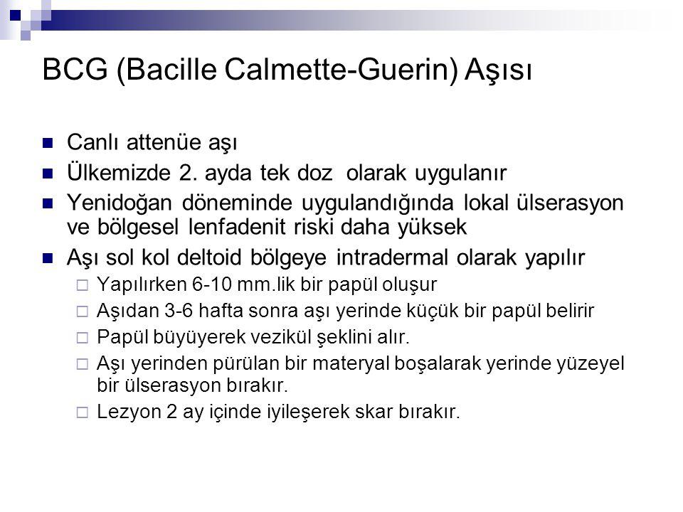 BCG (Bacille Calmette-Guerin) Aşısı Canlı attenüe aşı Ülkemizde 2. ayda tek doz olarak uygulanır Yenidoğan döneminde uygulandığında lokal ülserasyon v