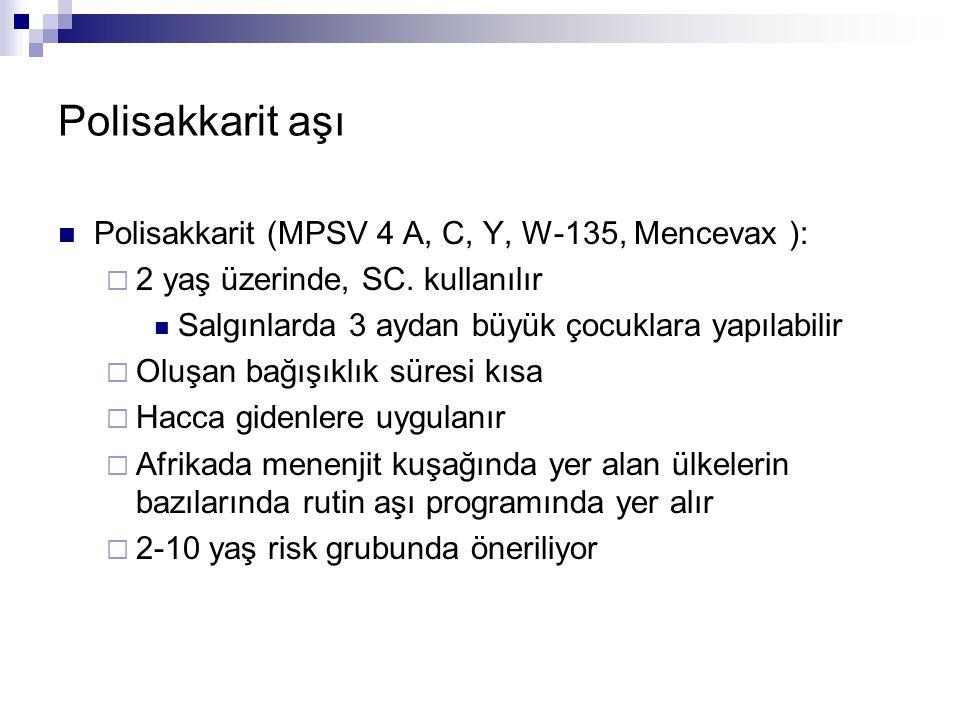 Polisakkarit aşı Polisakkarit (MPSV 4 A, C, Y, W-135, Mencevax ):  2 yaş üzerinde, SC. kullanılır Salgınlarda 3 aydan büyük çocuklara yapılabilir  O