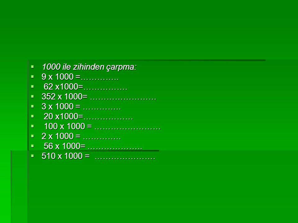  1000 ile zihinden çarpma:  9 x 1000 =…………..  62 x1000=…………….  352 x 1000= ……………………  3 x 1000 = …………..  20 x1000=………………  100 x 1000 = ……………………