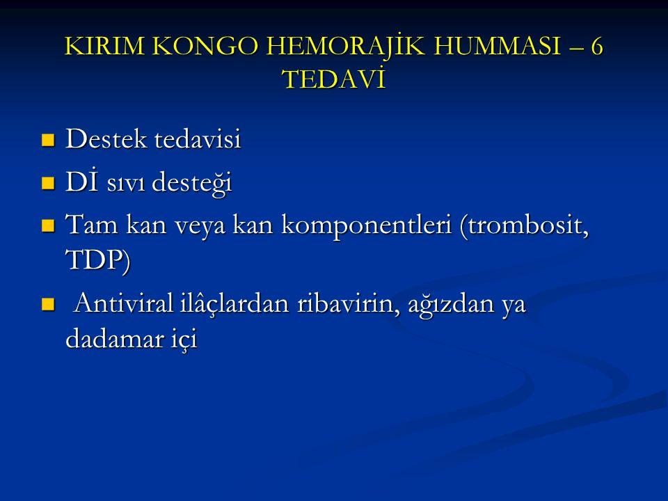 KIRIM KONGO HEMORAJİK HUMMASI – 6 TEDAVİ Destek tedavisi Destek tedavisi Dİ sıvı desteği Dİ sıvı desteği Tam kan veya kan komponentleri (trombosit, TD