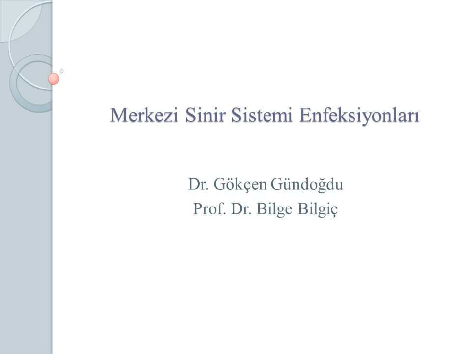 Merkezi Sinir Sistemi Enfeksiyonları Dr. Gökçen Gündoğdu Prof. Dr. Bilge Bilgiç