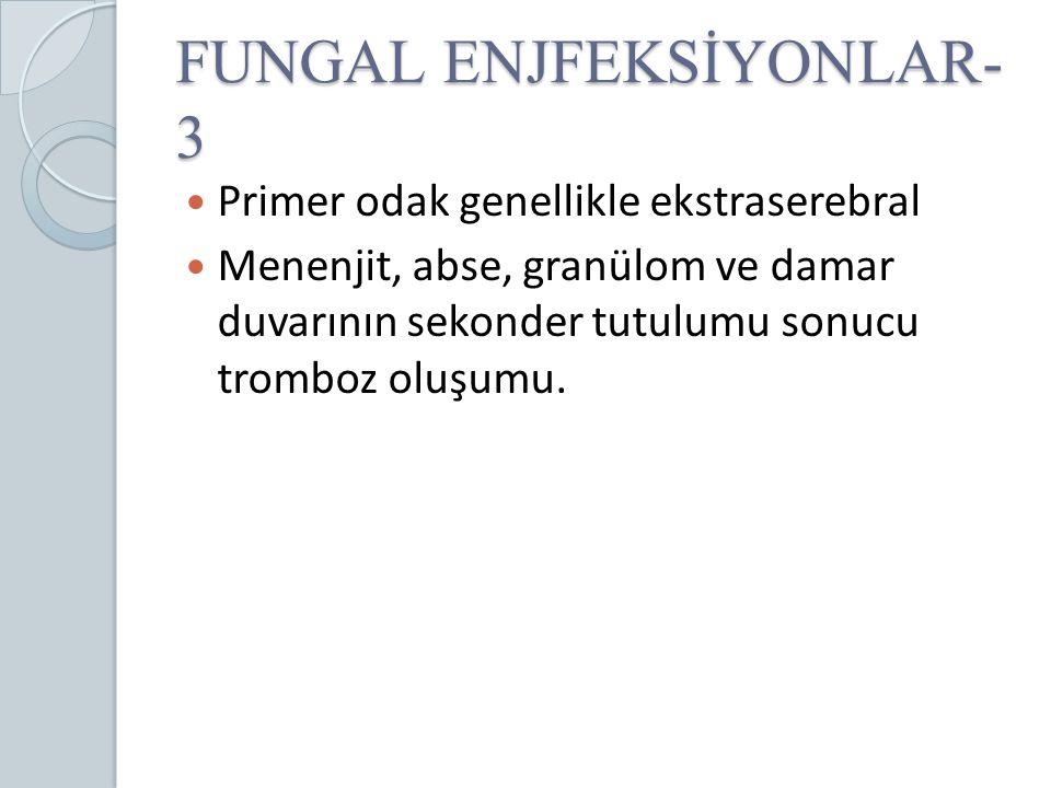 FUNGAL ENJFEKSİYONLAR- 3 Primer odak genellikle ekstraserebral Menenjit, abse, granülom ve damar duvarının sekonder tutulumu sonucu tromboz oluşumu.