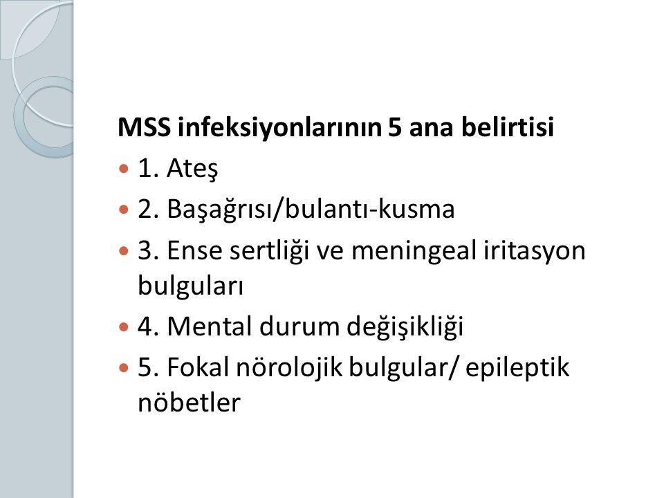 MSS infeksiyonlarının 5 ana belirtisi 1. Ateş 2. Başağrısı/bulantı-kusma 3. Ense sertliği ve meningeal iritasyon bulguları 4. Mental durum değişikliği