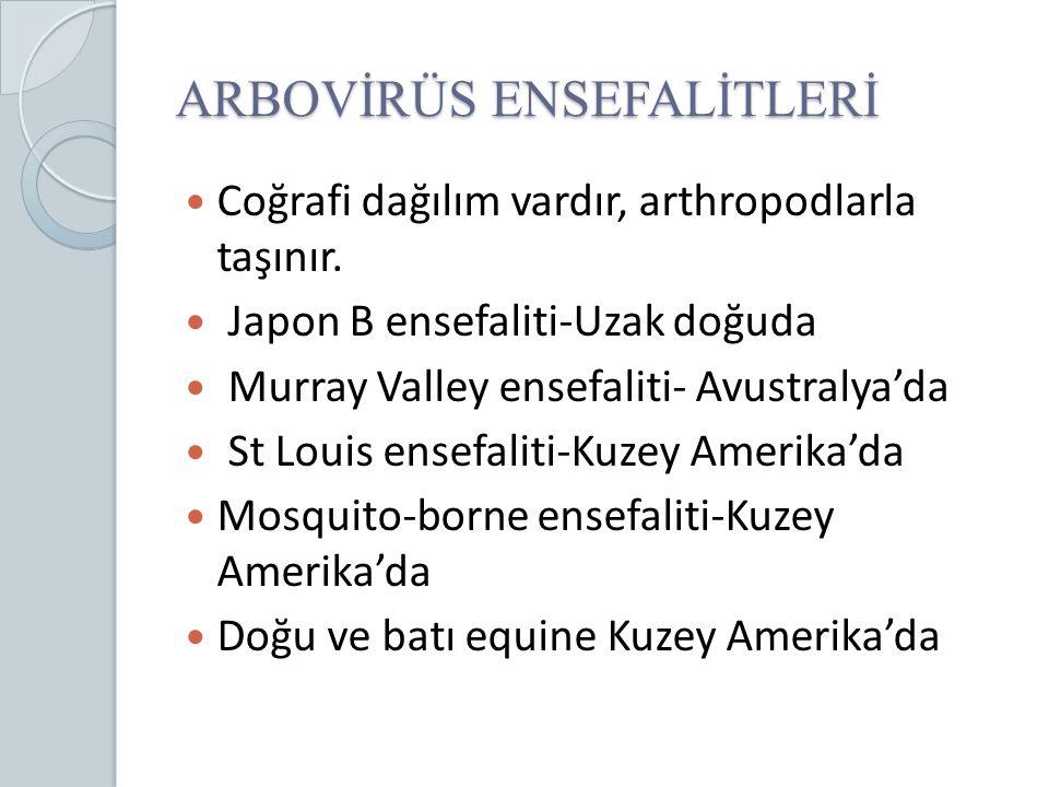 ARBOVİRÜS ENSEFALİTLERİ Coğrafi dağılım vardır, arthropodlarla taşınır. Japon B ensefaliti-Uzak doğuda Murray Valley ensefaliti- Avustralya'da St Loui