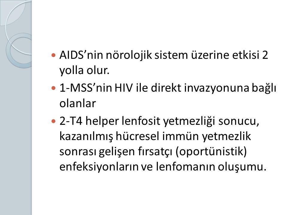 AIDS'nin nörolojik sistem üzerine etkisi 2 yolla olur. 1-MSS'nin HIV ile direkt invazyonuna bağlı olanlar 2-T4 helper lenfosit yetmezliği sonucu, kaza