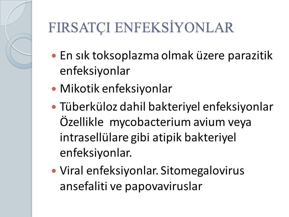 FIRSATÇI ENFEKSİYONLAR En sık toksoplazma olmak üzere parazitik enfeksiyonlar Mikotik enfeksiyonlar Tüberküloz dahil bakteriyel enfeksiyonlar Özellikl